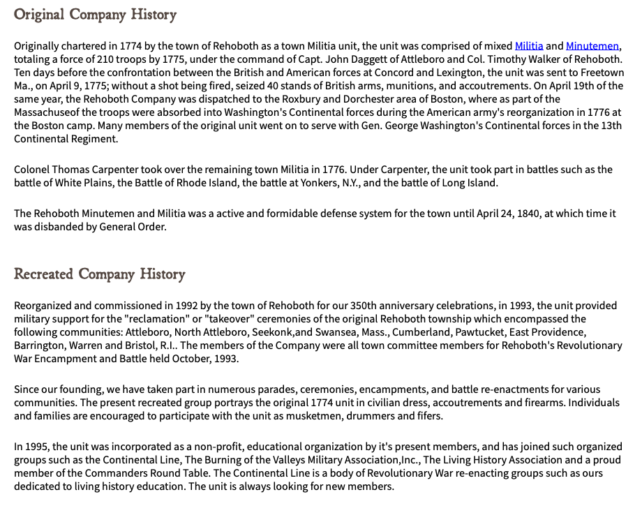 "Original Company History Originally chartered in 1774 by the town of Rehoboth as a town Militia unit, the unit was comprised of mixed Militia and Minutemen, totaling a force of 210 troops by 1775, under the command of Capt. John Daggett of Attleboro and Col. Timothy Walker of Rehoboth. Ten days before the confrontation between the British and American forces at Concord and Lexington, the unit was sent to Freetown Ma., on April 9, 1775; without a shot being fired, seized 40 stands of British arms, munitions, and accoutrements. On April 19th of the same year, the Rehoboth Company was dispatched to the Roxbury and Dorchester area of Boston, where as part of the Massachuseof the troops were absorbed into Washington's Continental forces during the American army's reorganization in 1776 at the Boston camp. Many members of the original unit went on to serve with Gen. George Washington's Continental forces in the 13th Continental Regiment. Colonel Thomas Carpenter took over the remaining town Militia in 1776. Under Carpenter, the unit took part in battles such as the battle of White Plains, the Battle of Rhode Island, the battle at Yonkers, N.Y., and the battle of Long Island. The Rehoboth Minutemen and Militia was a active and formidable defense system for the town until April 24, 1840, at which time it was disbanded by General Order. Recreated Company History Reorganized and commissioned in 1992 by the town of Rehoboth for our 350th anniversary celebrations, in 1993, the unit provided military support for the ""reclamation"" or ""takeover"" ceremonies of the original Rehoboth township which encompassed the following communities: Attleboro, North Attleboro, Seekonk,and Swansea, Mass., Cumberland, Pawtucket, East Providence, Barrington, Warren and Bristol, R.I.. The members of the Company were all town committee members for Rehoboth's Revolutionary War Encampment and Battle held October, 1993. Since our founding, we have taken part in numerous parades, ceremonies, encampments, and battle re-enactments for various communities. The present recreated group portrays the original 1774 unit in civilian dress, accoutrements and firearms. Individuals and families are encouraged to participate with the unit as musketmen, drummers and fifers. In 1995, the unit was incorporated as a non-profit, educational organization by it's present members, and has joined such organized groups such as the Continental Line, The Burning of the Valleys Military Association,Inc., The Living History Association and a proud member of the Commanders Round Table. The Continental Line is a body of Revolutionary War re-enacting groups such as ours dedicated to living history education. The unit is always looking for new members."